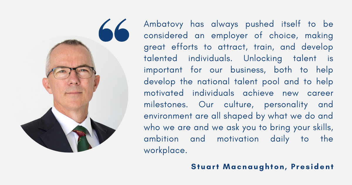 Ambatovy has always pushed itself to be considered an employer of choice, making great efforts to attract, train, and develop talented individuals. Unlocking talent is important for our business, both to help develop the national talent pool and to help motivated individuals achieve new career milestones. Our culture, personality and environment are all shaped by what we do and who we are and we ask you to bring your skills, ambition and motivation daily to the workplace.Stuart Macnaughton, President